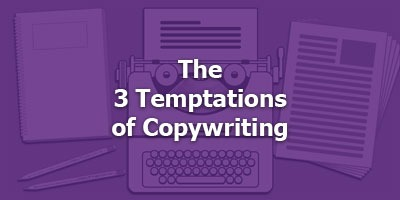 The 3 Temptations of Copywriting