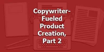 Copywriter-Fueled Product Creation, Part 2
