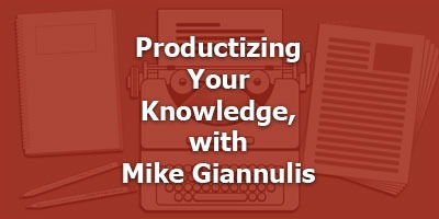 Productizing Your Knowledge, with Mike Giannulis