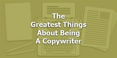 The Greatest Things About Being A Copywriter