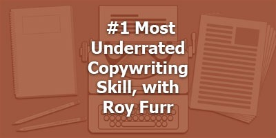 The #1 Most Underrated Copywriting Skill, with Roy Furr