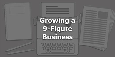 Episode 056 - Growing a 9-Figure Business